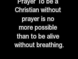 Prayer To be a Christian without prayer is no more possible than to be alive without breathing.