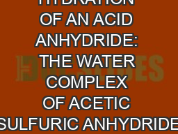 HYDRATION OF AN ACID ANHYDRIDE: THE WATER COMPLEX OF ACETIC SULFURIC ANHYDRIDE PowerPoint Presentation, PPT - DocSlides