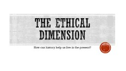 The Ethical Dimension How can history help us live in the present?