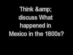 Think & discuss What happened in Mexico in the 1800s? PowerPoint PPT Presentation