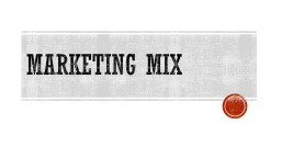 MARKETING MIX What is the marketing mix?