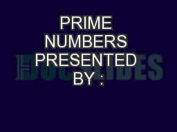 PRIME NUMBERS PRESENTED BY :
