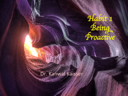 Habit 1 Being Proactive Dr. Kanwal Kaisser