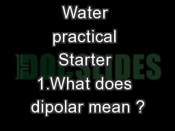 Water practical Starter 1.What does dipolar mean ?