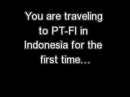 You are traveling to PT-FI in Indonesia for the first time…
