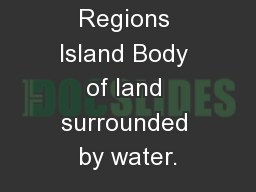 Physical Regions Island Body of land surrounded by water.