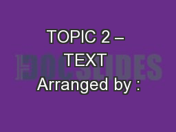 TOPIC 2 – TEXT Arranged by :