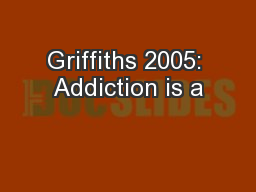 Griffiths 2005: Addiction is a