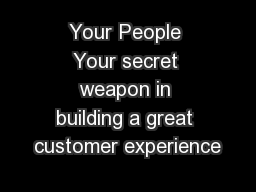Your People Your secret weapon in building a great customer experience