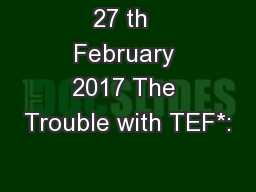 27 th  February 2017 The Trouble with TEF*: