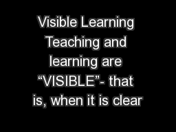 "Visible Learning Teaching and learning are ""VISIBLE""- that is, when it is clear"