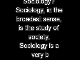 What Is Sociology? Sociology, in the broadest sense, is the study of society. Sociology is a very b