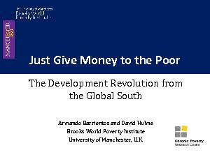 Just Give Money to the Poor The Development Revolution from the Global South Armando Barrientos and David Hulme Brooks World Poverty Institute University of Manchester U
