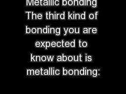 Metallic bonding The third kind of bonding you are expected to know about is metallic bonding: