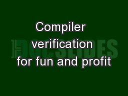 Compiler  verification for fun and profit