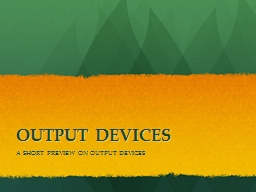 OUTPUT DEVICES A SHORT PREVIEW ON OUTPUT DEVICES