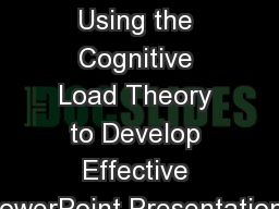 EFFECTIVE POWERPOINT: Using the Cognitive Load Theory to Develop Effective PowerPoint Presentations