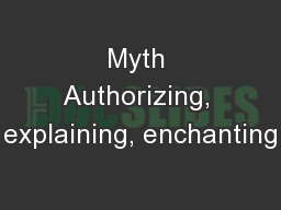 Myth Authorizing, explaining, enchanting