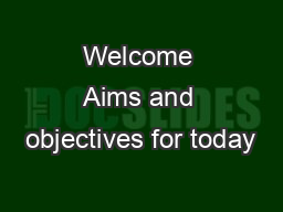 Welcome Aims and objectives for today