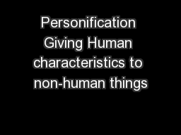 Personification Giving Human characteristics to non-human things