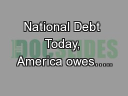 National Debt Today, America owes…..