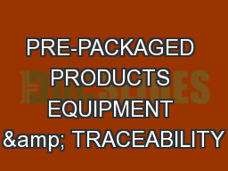 PRE-PACKAGED PRODUCTS EQUIPMENT & TRACEABILITY PowerPoint PPT Presentation