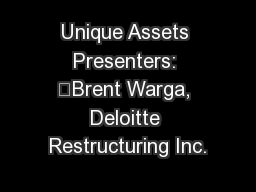 Unique Assets Presenters: 	Brent Warga, Deloitte Restructuring Inc.