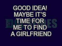 GOOD IDEA! MAYBE IT'S TIME FOR ME TO FIND A GIRLFRIEND