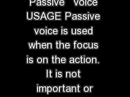 Passive   voice USAGE Passive voice is used when the focus is on the action. It is not important or
