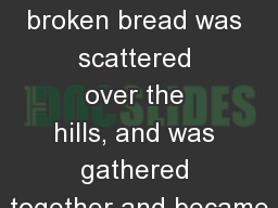 �Even  as this broken�bread�was scattered over the hills,�and was gathered together and became