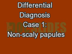Differential Diagnosis Case 1: Non-scaly papules