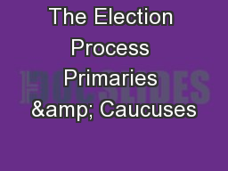 The Election Process Primaries & Caucuses