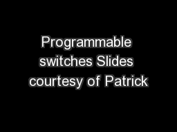 Programmable switches Slides courtesy of Patrick