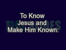To Know Jesus and Make Him Known:
