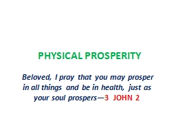 PHYSICAL PROSPERITY   Beloved, I pray that you may prosper in all things and be in health, just as