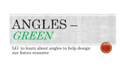 Angles –  Green  LG: to learn about angles to help design our forces resource