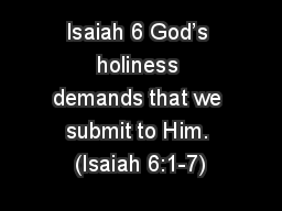 Isaiah 6 God's holiness demands that we submit to Him. (Isaiah 6:1-7)