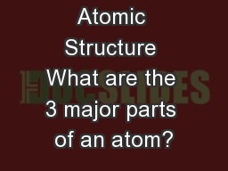 Atomic Structure What are the 3 major parts of an atom?