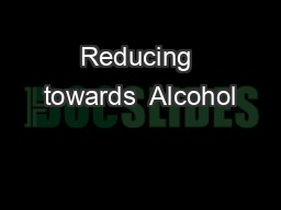 Reducing towards  Alcohol