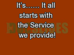 It's…… It all starts with the Service we provide!