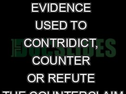 REBUTTALS REBUTTAL? EVIDENCE USED TO CONTRIDICT, COUNTER OR REFUTE THE COUNTERCLAIM