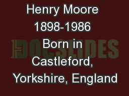 Henry Moore 1898-1986 Born in Castleford, Yorkshire, England PowerPoint PPT Presentation