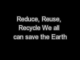 Reduce, Reuse, Recycle We all can save the Earth PowerPoint PPT Presentation