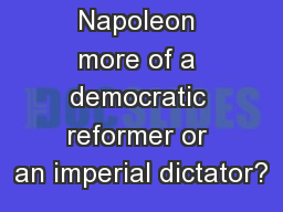 Aim: Was Napoleon more of a democratic reformer or an imperial dictator?