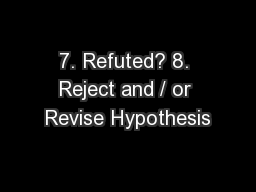 7. Refuted? 8. Reject and / or Revise Hypothesis