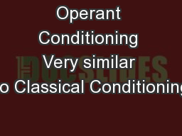 Operant Conditioning Very similar to Classical Conditioning