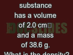 Density  A substance has a volume of 2.0 cm? and a mass of 38.6 g. What is the density?