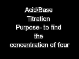 Acid/Base Titration Purpose- to find the concentration of four