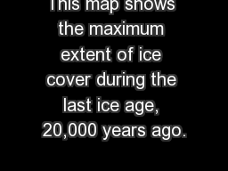 This map shows the maximum extent of ice cover during the last ice age, 20,000 years ago.