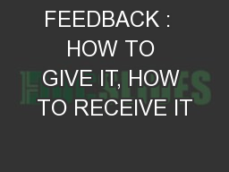 FEEDBACK :  HOW TO GIVE IT, HOW TO RECEIVE IT
